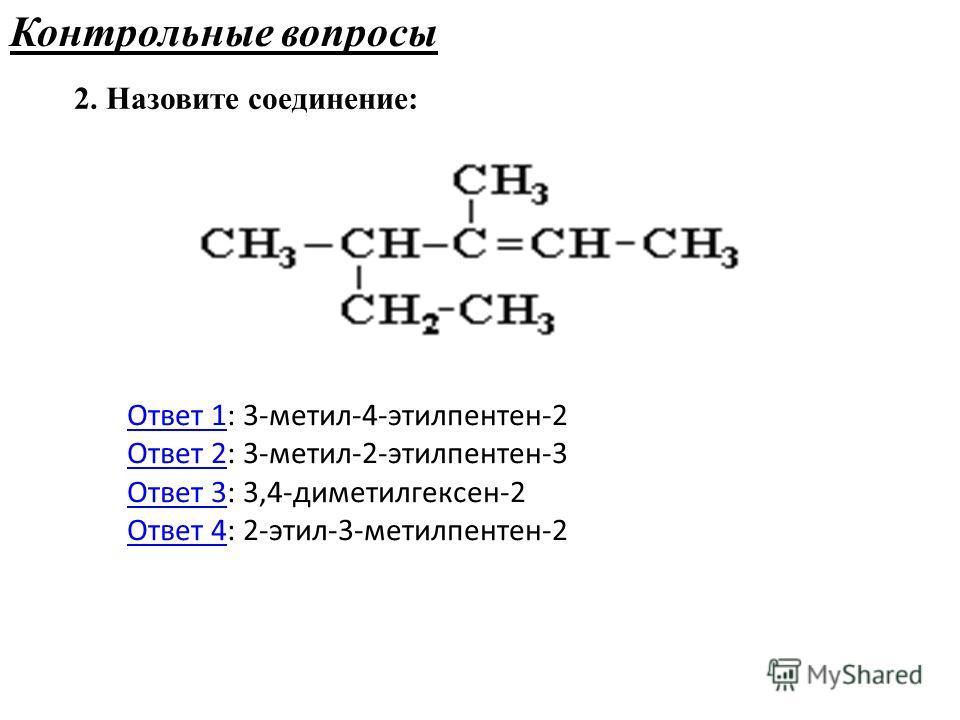 2. Назовите соединение: Контрольные вопросы Ответ 1Ответ 1: 3-метил-4-этилпентен-2 Ответ 2: 3-метил-2-этилпентен-3 Ответ 3: 3,4-диметилгексен-2 Ответ 4: 2-этил-3-метилпентен-2 Ответ 2 Ответ 3 Ответ 4