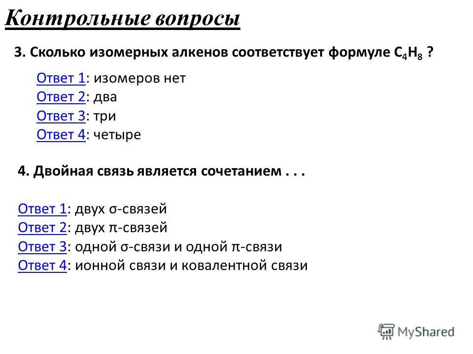 Контрольные вопросы 3. Сколько изомерных алкенов соответствует формуле С 4 Н 8 ? Ответ 1Ответ 1: изомеров нет Ответ 2: два Ответ 3: три Ответ 4: четыре Ответ 2 Ответ 3 Ответ 4 4. Двойная связь является сочетанием... Ответ 1: двух σ-связей Ответ 2: дв