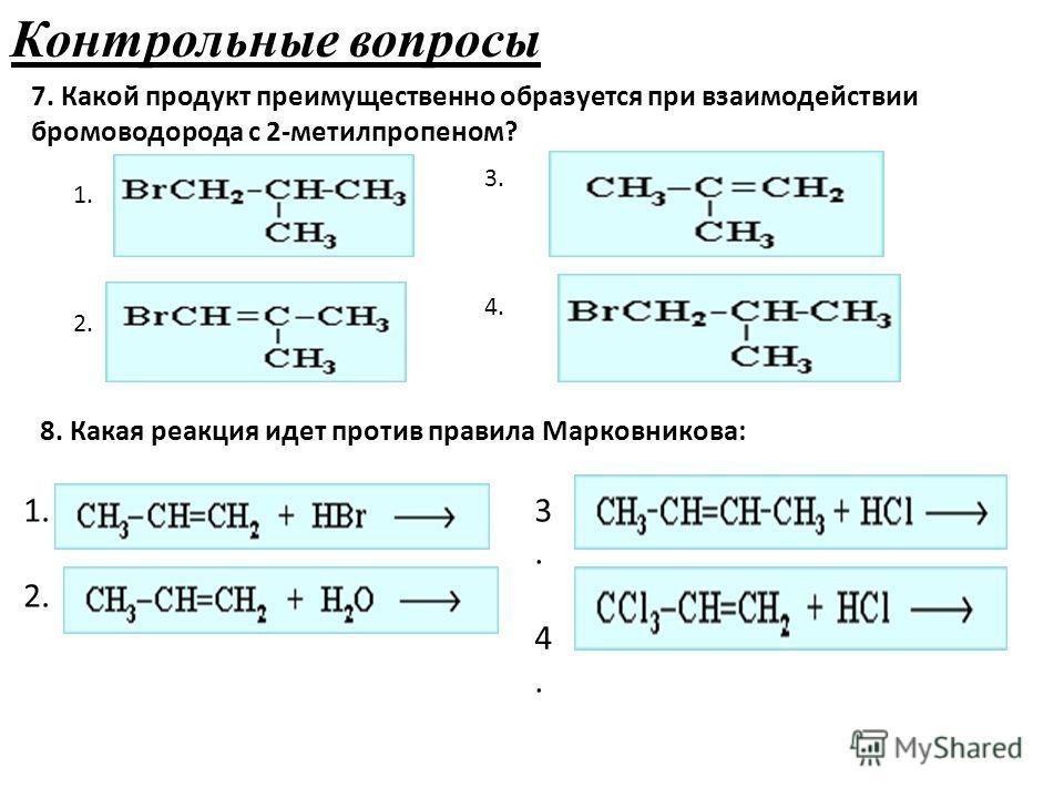 Контрольные вопросы 7. Какой продукт преимущественно образуется при взаимодействии бромоводорода с 2-метилпропеном? 1. 2. 3. 4. 8. Какая реакция идет против правила Марковникова: 1. 2. 3.4.3.4.