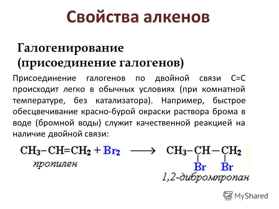 Свойства алкенов Галогенирование (присоединение галогенов) Присоединение галогенов по двойной связи С=С происходит легко в обычных условиях (при комнатной температуре, без катализатора). Например, быстрое обесцвечивание красно-бурой окраски раствора