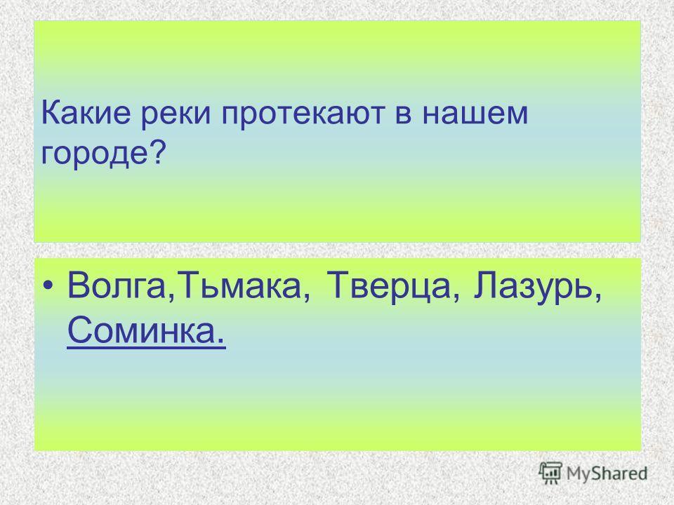 Какие реки протекают в нашем городе? Волга,Тьмака, Тверца, Лазурь, Соминка.