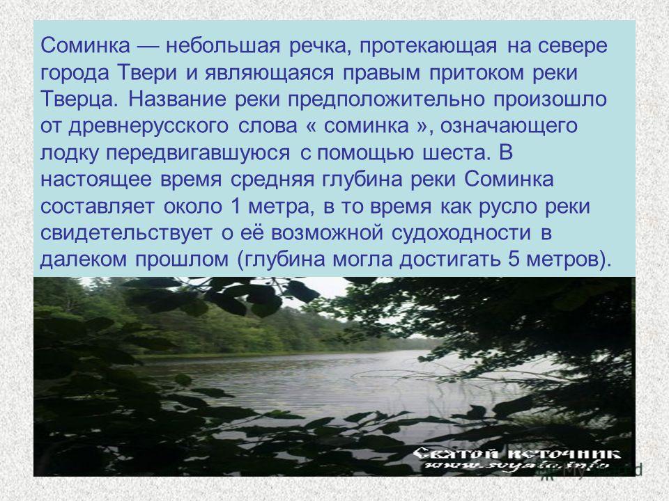 Соминка небольшая речка, протекающая на севере города Твери и являющаяся правым притоком реки Тверца. Название реки предположительно произошло от древнерусского слова « соминка », означающего лодку передвигавшуюся с помощью шеста. В настоящее время с