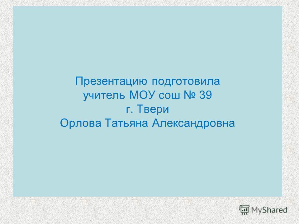 Презентацию подготовила учитель МОУ сош 39 г. Твери Орлова Татьяна Александровна