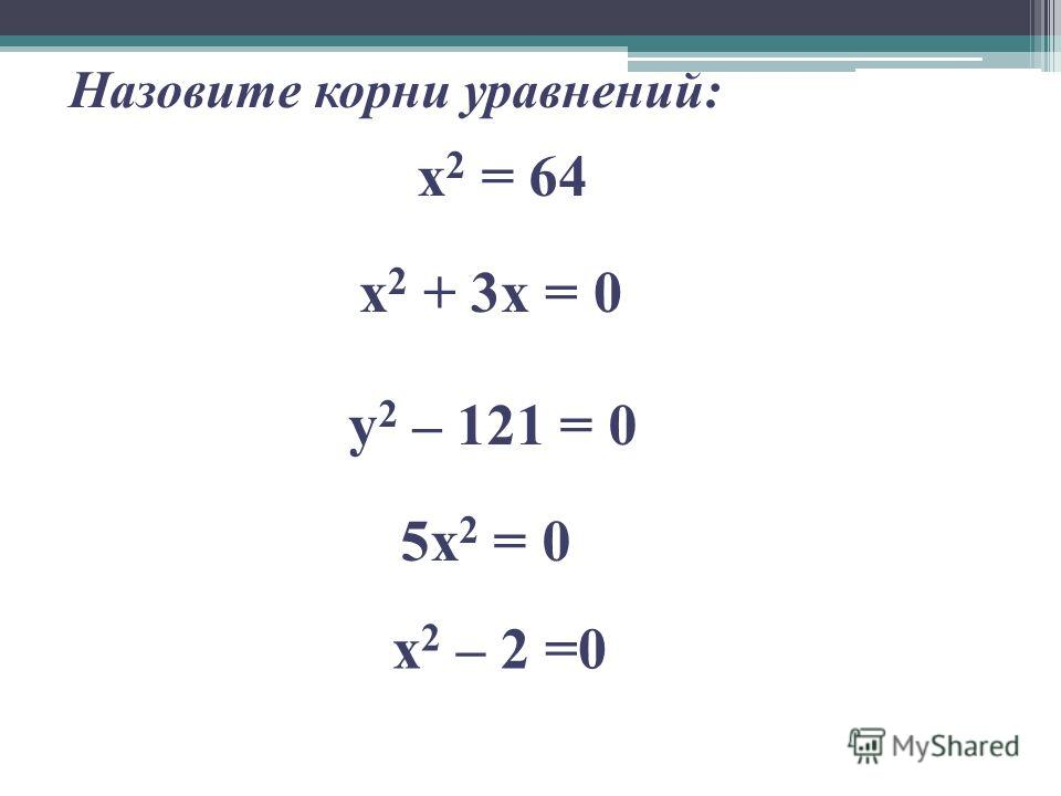 Назовите корни уравнений: х 2 = 64 х 2 + 3x = 0 y 2 – 121 = 0 5x 2 = 0 x 2 – 2 =0
