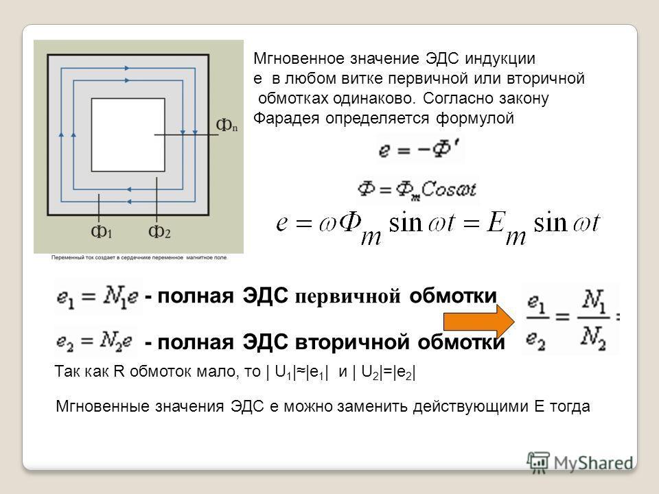 Мгновенное значение ЭДС индукции e в любом витке первичной или вторичной обмотках одинаково. Согласно закону Фарадея определяется формулой - полная ЭДС вторичной обмотки - полная ЭДС первичной обмотки Так как R обмоток мало, то | U 1 ||e 1 | и | U 2