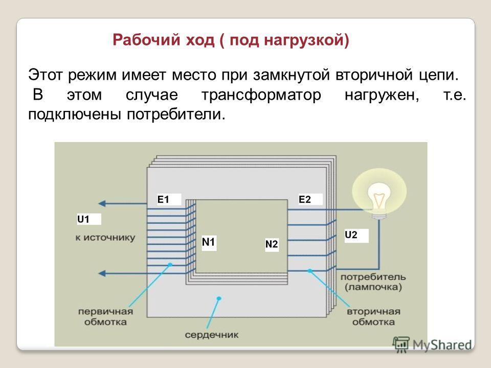Рабочий ход ( под нагрузкой) Этот режим имеет место при замкнутой вторичной цепи. В этом случае трансформатор нагружен, т.е. подключены потребители.