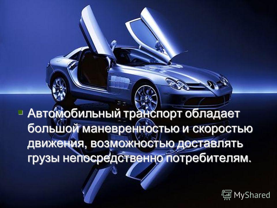 Преимущества Автомобильный транспорт обладает большой маневренностью и скоростью движения, возможностью доставлять грузы непосредственно потребителям. Автомобильный транспорт обладает большой маневренностью и скоростью движения, возможностью доставля