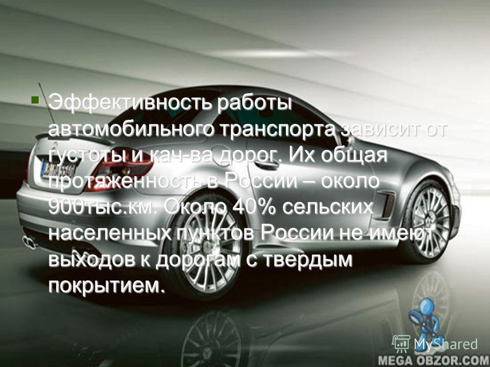 Дороги России Эффективность работы автомобильного транспорта зависит от густоты и кач-ва дорог. Их общая протяженность в России – около 900тыс.км. Около 40% сельских населенных пунктов России не имеют выходов к дорогам с твердым покрытием. Эффективно