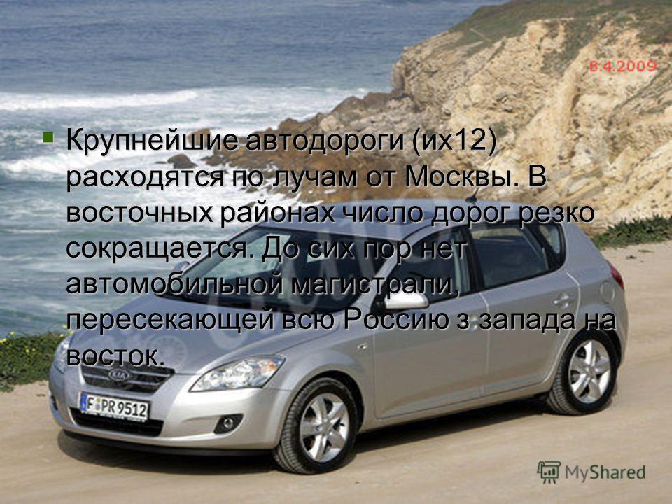 Сходства с географией железных дорог Крупнейшие автодороги (их12) расходятся по лучам от Москвы. В восточных районах число дорог резко сокращается. До сих пор нет автомобильной магистрали, пересекающей всю Россию з запада на восток. Крупнейшие автодо