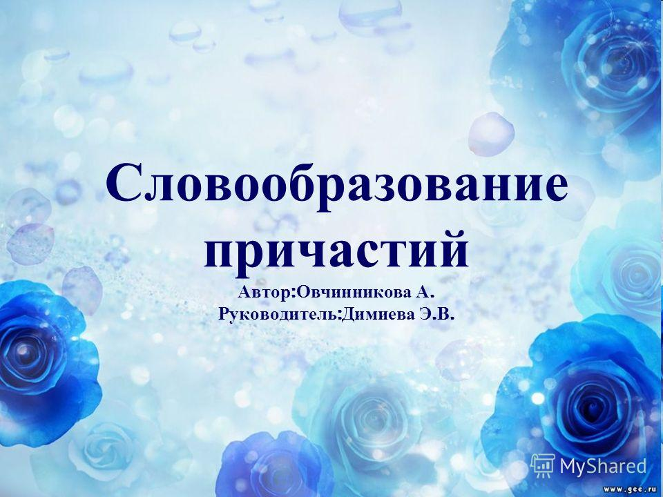 Словообразование причастий Автор : Овчинникова А. Руководитель : Димиева Э. В.