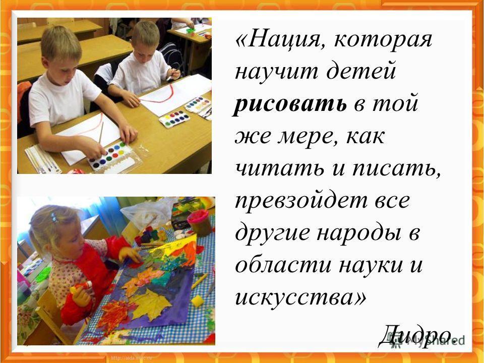 «Нация, которая научит детей рисовать в той же мере, как читать и писать, превзойдет все другие народы в области науки и искусства» Дидро.