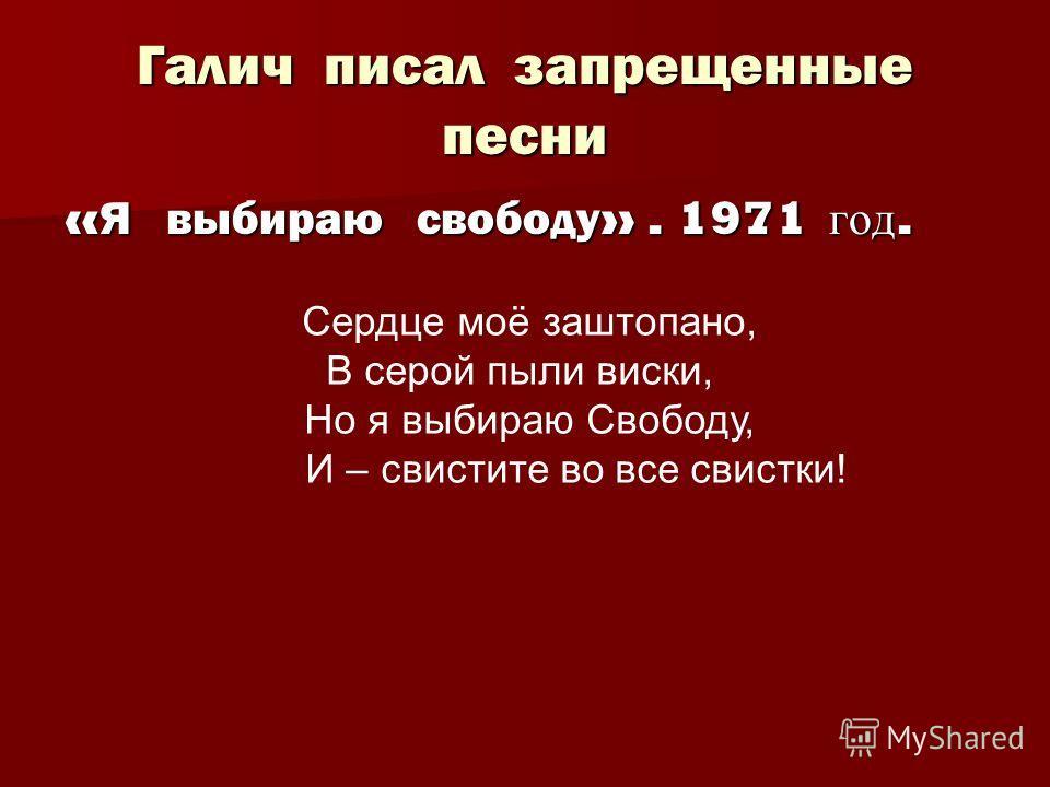Галич писал запрещенные песни « Я выбираю свободу ». 1971 год. Сердце моё заштопано, В серой пыли виски, Но я выбираю Свободу, И – свистите во все свистки!