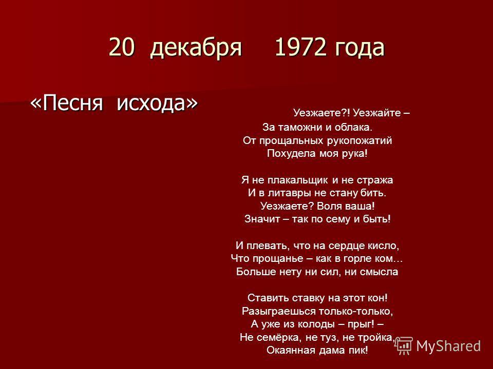 20 декабря 1972 года «Песня исхода» Уезжаете?! Уезжайте – За таможни и облака. От прощальных рукопожатий Похудела моя рука! Я не плакальщик и не стража И в литавры не стану бить. Уезжаете? Воля ваша! Значит – так по сему и быть! И плевать, что на сер