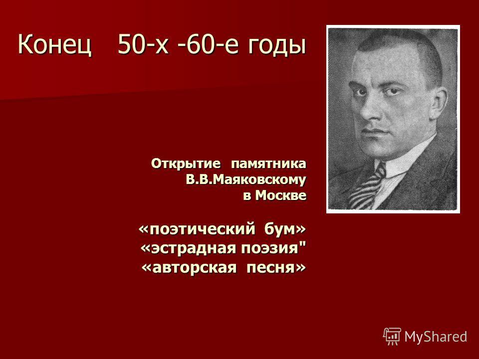 Конец 50-х -60-е годы Открытие памятника В.В.Маяковскому в Москве «поэтический бум» «эстрадная поэзия «авторская песня»