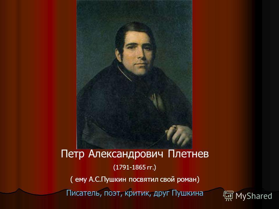 Петр Александрович Плетнев (1791-1865 гг.) ( ему А.С.Пушкин посвятил свой роман) Писатель, поэт, критик, друг Пушкина