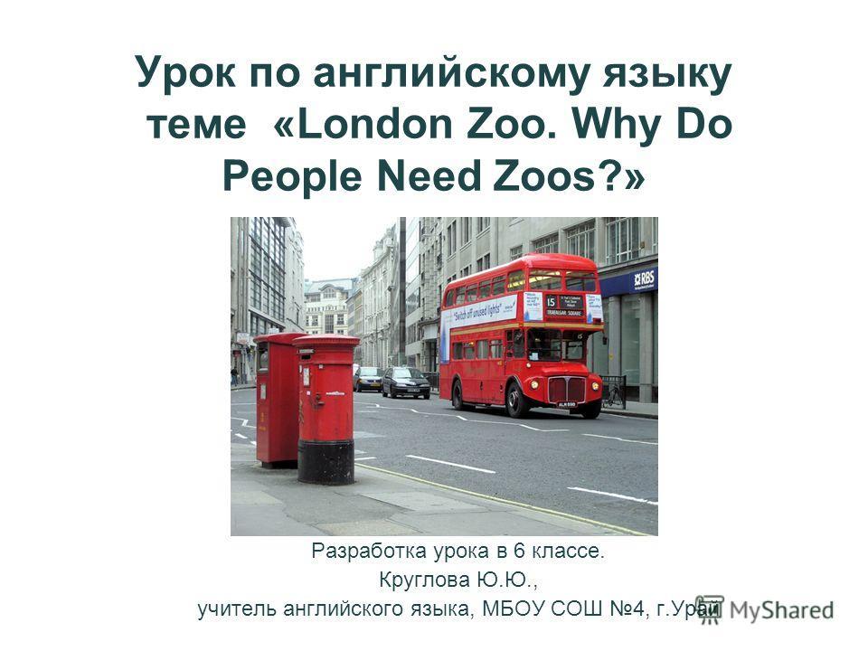 Урок по английскому языку теме «London Zoo. Why Do People Need Zoos?» Разработка урока в 6 классе. Круглова Ю.Ю., учитель английского языка, МБОУ СОШ 4, г.Урай