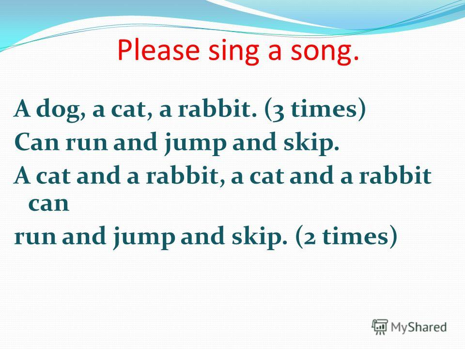 Please sing a song. A dog, a cat, a rabbit. (3 times) Сan run and jump and skip. A cat and a rabbit, a cat and a rabbit can run and jump and skip. (2 times)