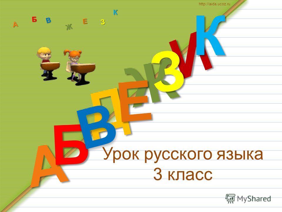 Урок русского языка 3 класс Д А И Б В Ж Е ЗКА Б В Ж З Е К http://aida.ucoz.ru
