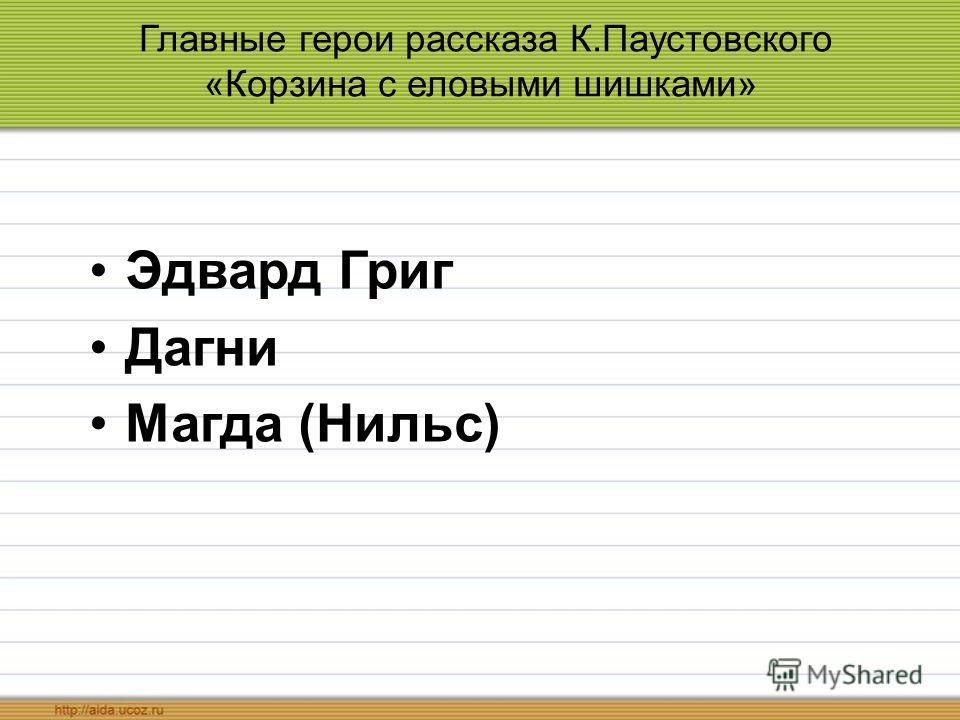 Главные герои рассказа К.Паустовского «Корзина с еловыми шишками» Эдвард Григ Дагни Магда (Нильс)