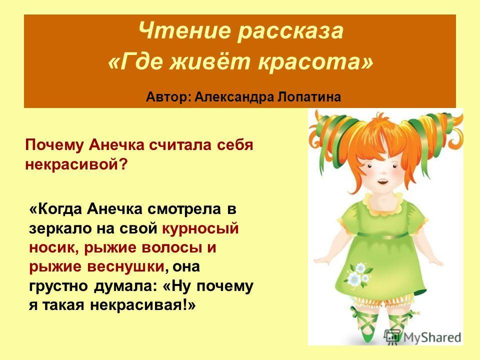 Чтение рассказа «Где живёт красота» Автор: Александра Лопатина Почему Анечка считала себя некрасивой? «Когда Анечка смотрела в зеркало на свой курносый носик, рыжие волосы и рыжие веснушки, она грустно думала: «Ну почему я такая некрасивая!»