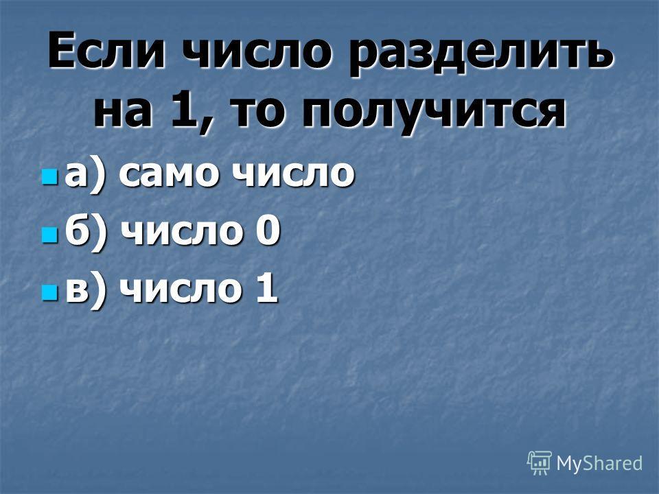 Если число разделить на 1, то получится а) само число а) само число б) число 0 б) число 0 в) число 1 в) число 1