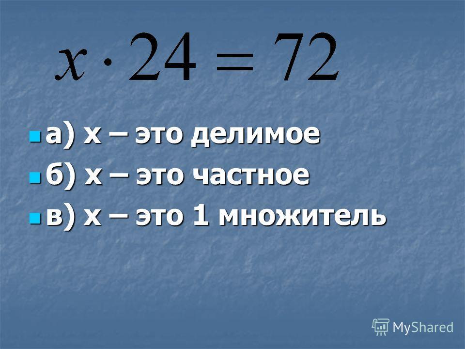 а) х – это делимое а) х – это делимое б) х – это частное б) х – это частное в) х – это 1 множитель в) х – это 1 множитель