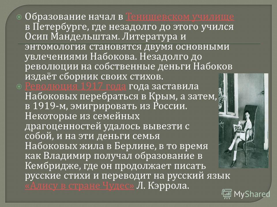 Образование начал в Тенишевском училище в Петербурге, где незадолго до этого учился Осип Мандельштам. Литература и энтомология становятся двумя основными увлечениями Набокова. Незадолго до революции на собственные деньги Набоков издаёт сборник своих