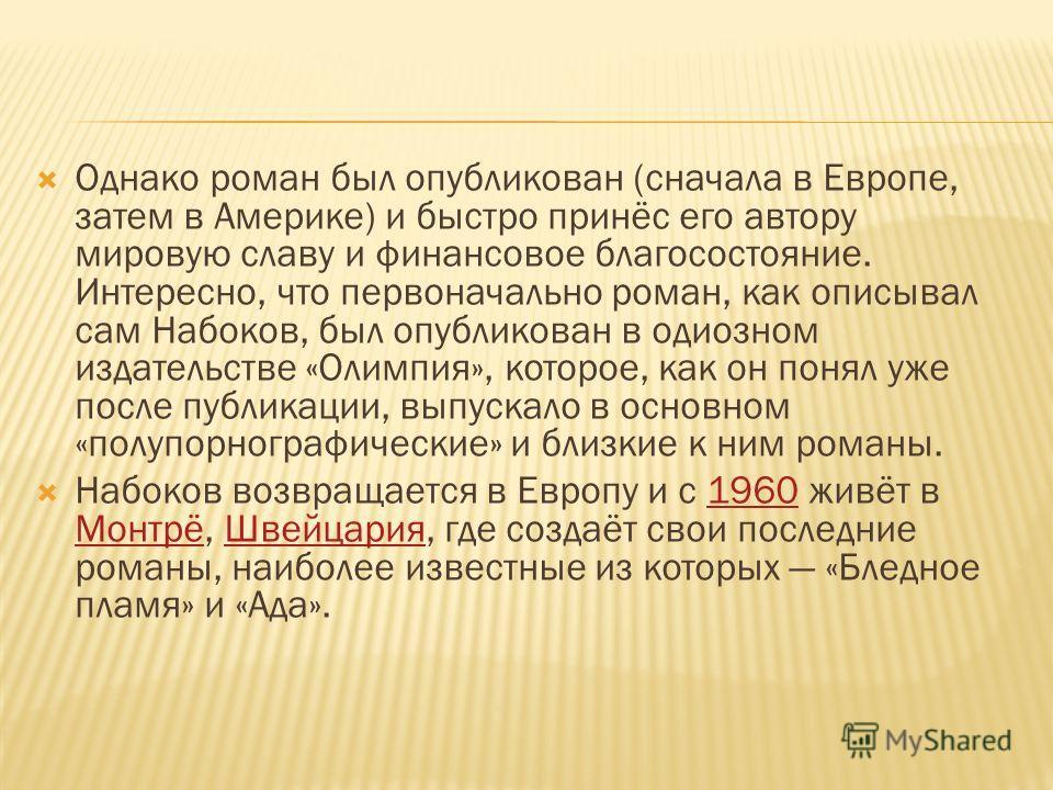Однако роман был опубликован (сначала в Европе, затем в Америке) и быстро принёс его автору мировую славу и финансовое благосостояние. Интересно, что первоначально роман, как описывал сам Набоков, был опубликован в одиозном издательстве «Олимпия», ко