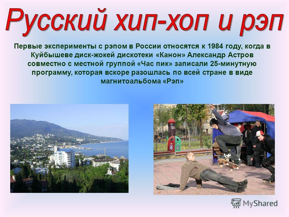Первые эксперименты с рэпом в России относятся к 1984 году, когда в Куйбышеве диск-жокей дискотеки «Канон» Александр Астров совместно с местной группой «Час пик» записали 25-минутную программу, которая вскоре разошлась по всей стране в виде магнитоал