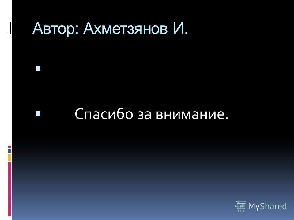 Автор: Ахметзянов И. Спасибо за внимание.