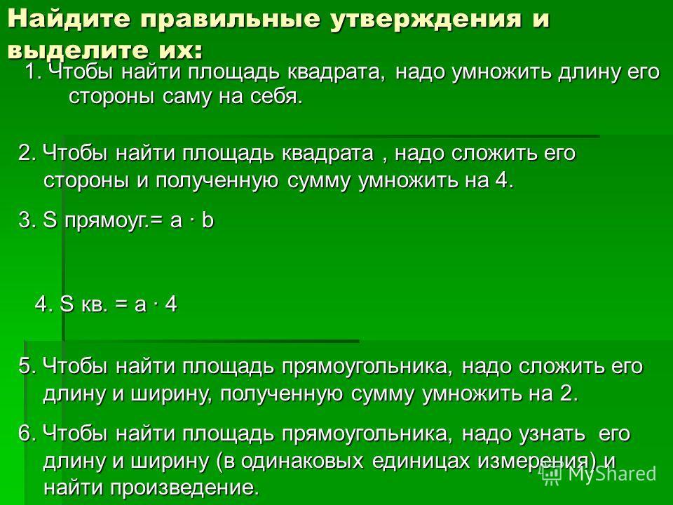 1. Чтобы найти площадь квадрата, надо умножить длину его стороны саму на себя. Найдите правильные утверждения и выделите их: 2. Чтобы найти площадь квадрата, надо сложить его стороны и полученную сумму умножить на 4. 3. S прямоуг.= a · b 4. S кв. = a