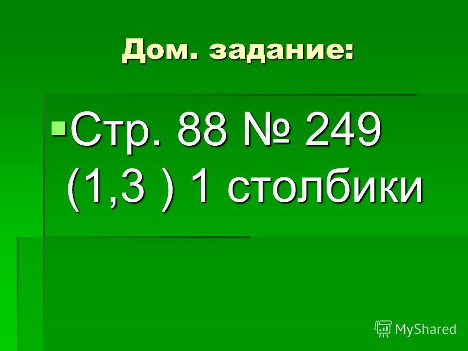Дом. задание: Стр. 88 249 (1,3 ) 1 столбики Стр. 88 249 (1,3 ) 1 столбики