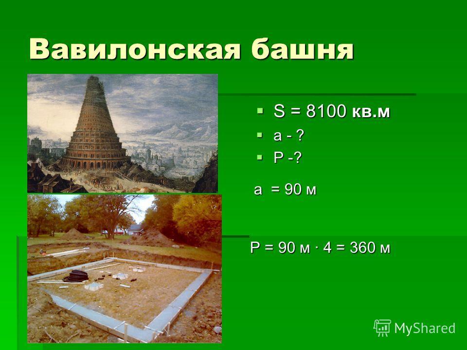 Вавилонская башня S = 8100 кв.м S = 8100 кв.м а - ? а - ? Р -? Р -? а = 90 м Р = 90 м · 4 = 360 м