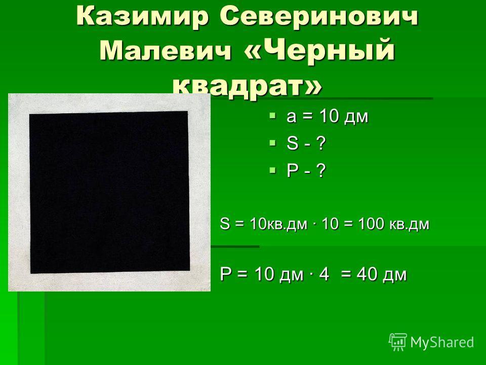 Казимир Северинович Малевич «Черный квадрат» a = 10 дм a = 10 дм S - ? S - ? P - ? P - ? S = 10кв.дм · 10 = 100 кв.дм P = 10 дм · 4 = 40 дм