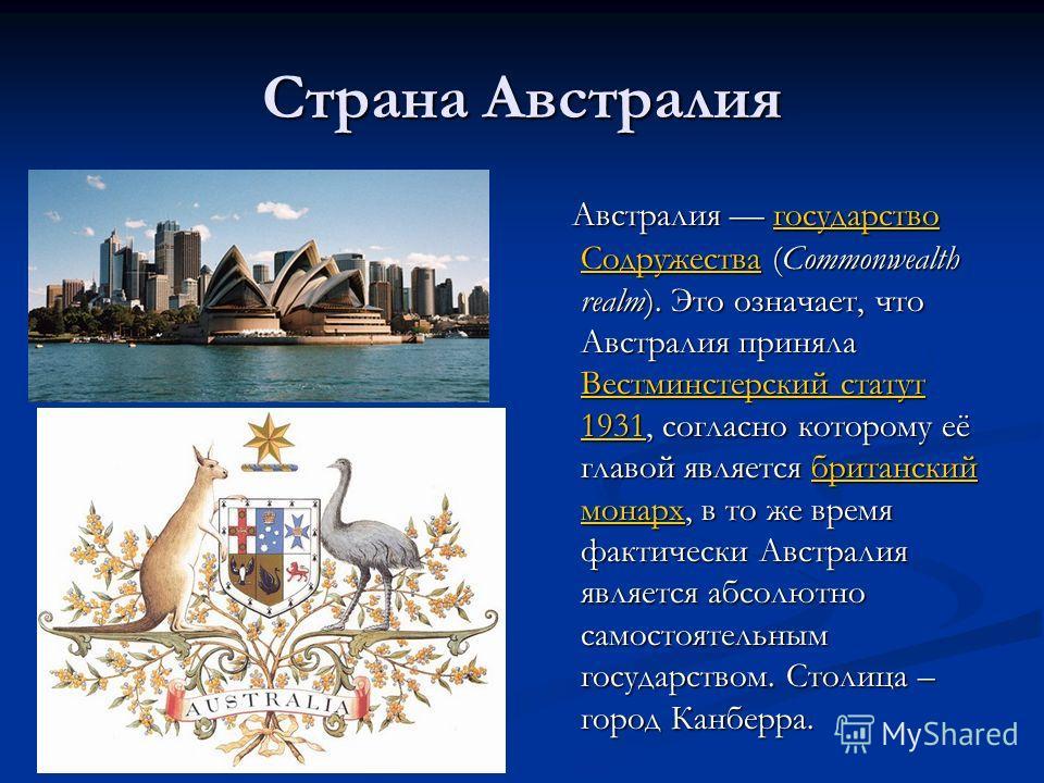 Страна Австралия Австралия государство Содружества (Commonwealth realm). Это означает, что Австралия приняла Вестминстерский статут 1931, согласно которому её главой является британский монарх, в то же время фактически Австралия является абсолютно са