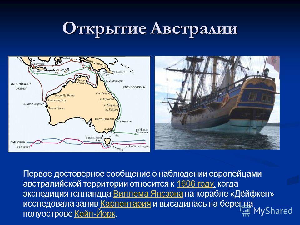 Открытие Австралии Первое достоверное сообщение о наблюдении европейцами австралийской территории относится к 1606 году, когда экспедиция голландца Виллема Янсзона на корабле «Дёйфкен» исследовала залив Карпентария и высадилась на берег на полуостров