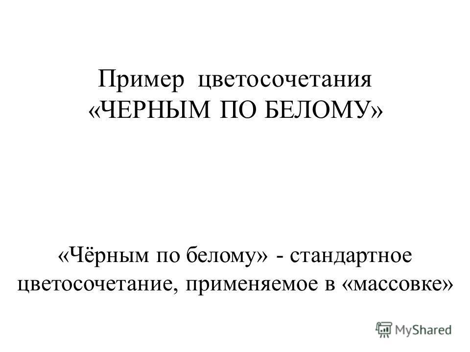 Пример цветосочетания «ЧЕРНЫМ ПО БЕЛОМУ» «Чёрным по белому» - стандартное цветосочетание, применяемое в «массовке»
