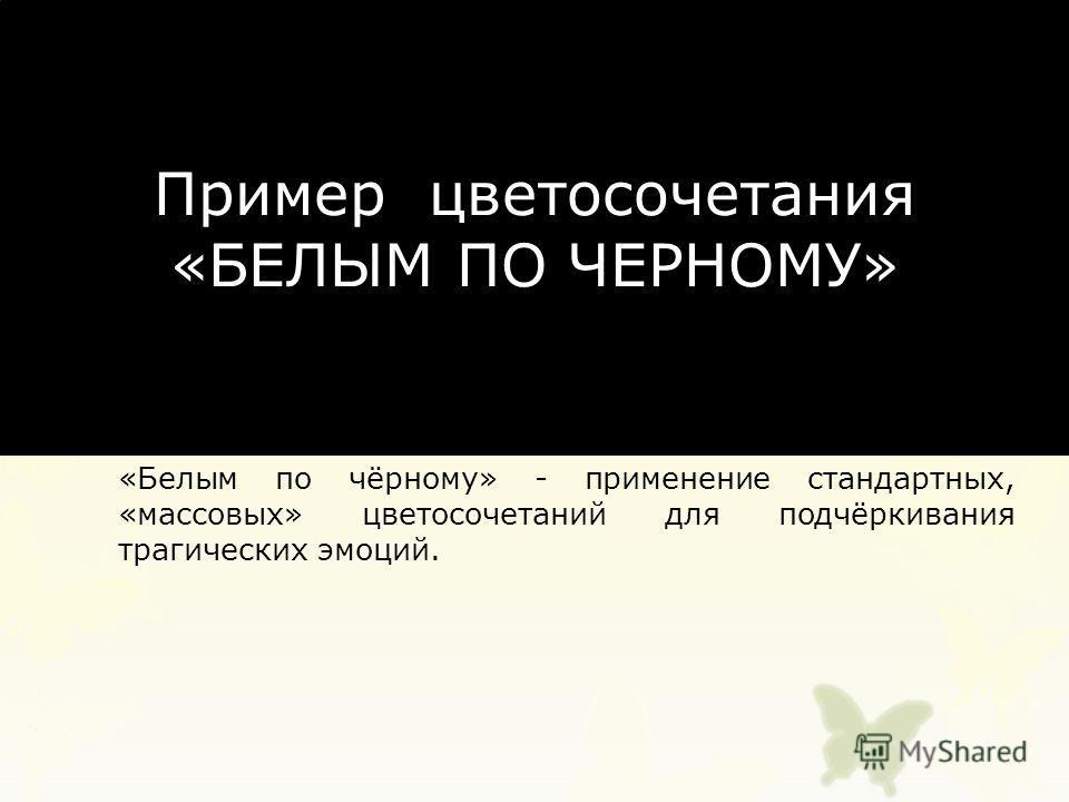 Пример цветосочетания «БЕЛЫМ ПО ЧЕРНОМУ» «Белым по чёрному» - применение стандартных, «массовых» цветосочетаний для подчёркивания трагических эмоций.
