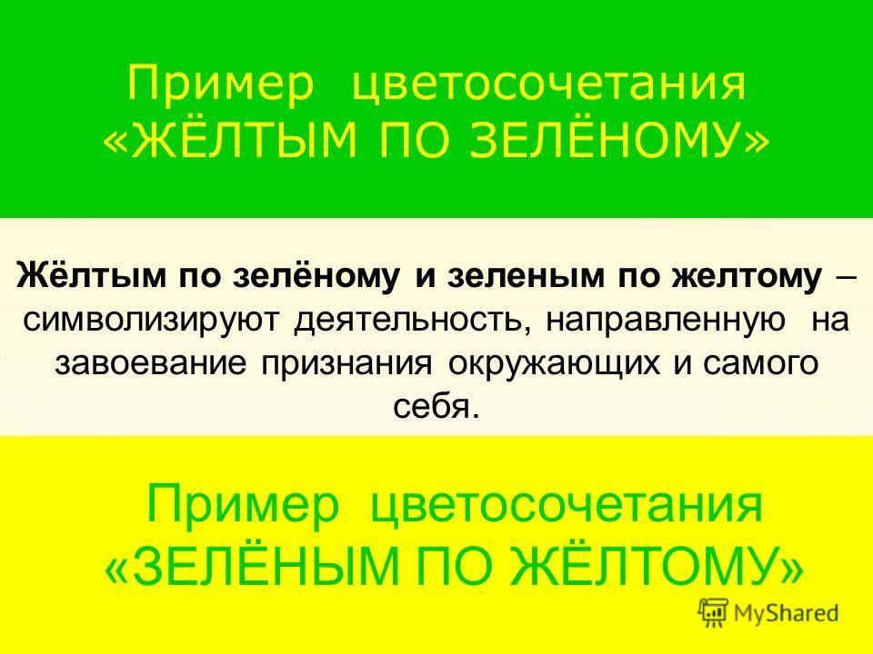 Пример цветосочетания «ЖЁЛТЫМ ПО ЗЕЛЁНОМУ» Пример цветосочетания Жёлтым по зелёному и зеленым по желтому – символизируют деятельность, направленную на завоевание признания окружающих и самого себя. Пример цветосочетания «ЗЕЛЁНЫМ ПО ЖЁЛТОМУ»
