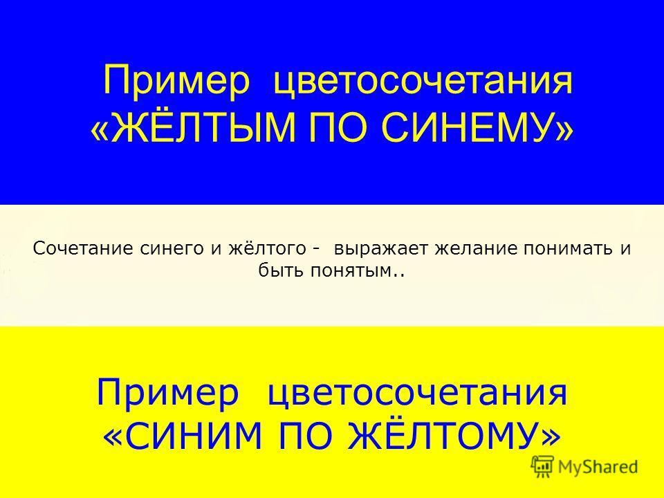 Пример цветосочетания «СИНИМ ПО ЖЁЛТОМУ» Сочетание синего и жёлтого - выражает желание понимать и быть понятым.. Пример цветосочетания «ЖЁЛТЫМ ПО СИНЕМУ»