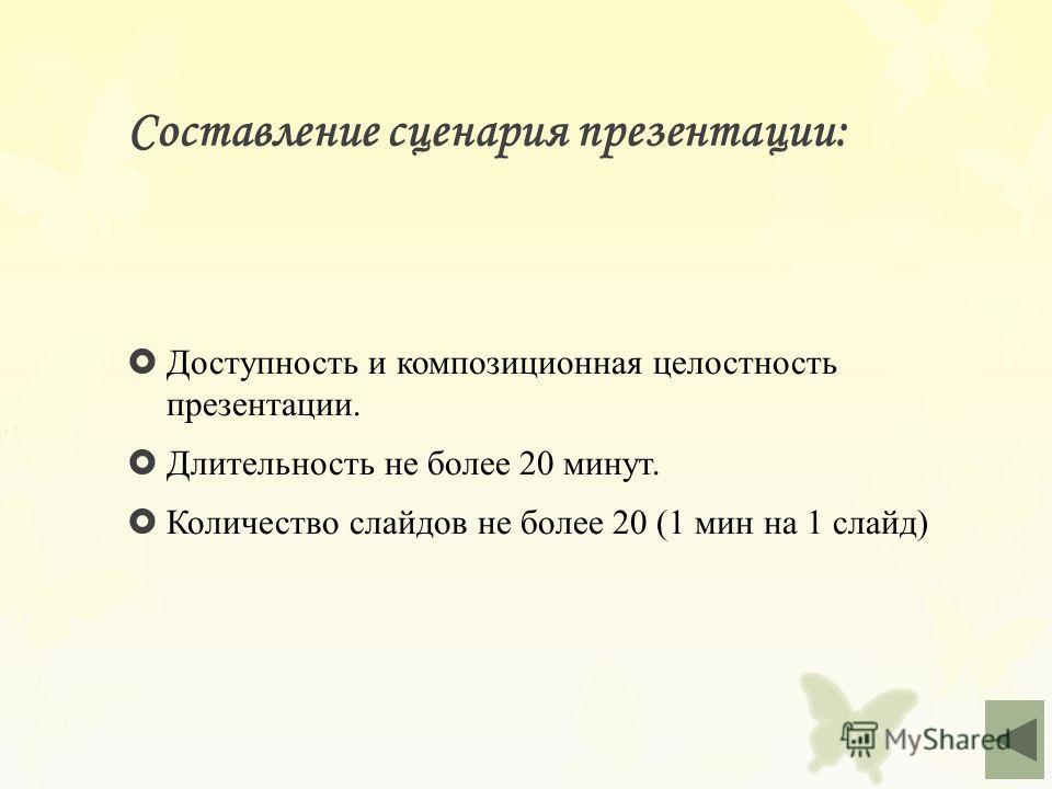 Составление сценария презентации: Доступность и композиционная целостность презентации. Длительность не более 20 минут. Количество слайдов не более 20 (1 мин на 1 слайд)