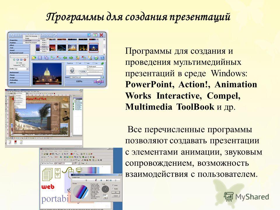 Программы для создания и проведения мультимедийных презентаций в среде Windows: PowerPoint, Action!, Animation Works Interactive, Compel, Multimedia ToolBook и др. Все перечисленные программы позволяют создавать презентации с элементами анимации, зву