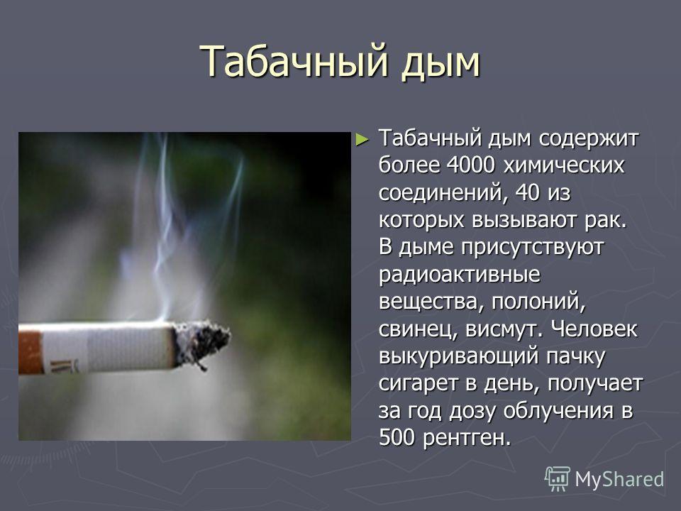 Табачный дым Табачный дым содержит более 4000 химических соединений, 40 из которых вызывают рак. В дыме присутствуют радиоактивные вещества, полоний, свинец, висмут. Человек выкуривающий пачку сигарет в день, получает за год дозу облучения в 500 рент
