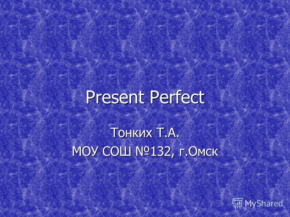 Present Perfect Тонких Т.А. МОУ СОШ 132, г.Омск