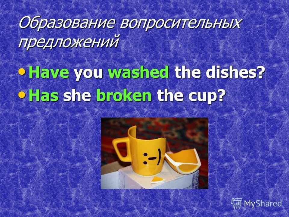 Образование вопросительных предложений Have you washed the dishes? Have you washed the dishes? Has she broken the cup? Has she broken the cup?