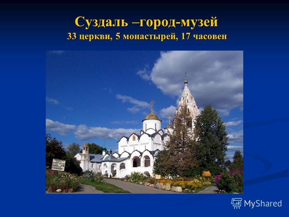 Суздаль –город-музей 33 церкви, 5 монастырей, 17 часовен