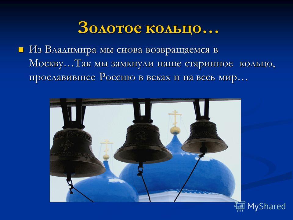 Золотое кольцо… Золотое кольцо… Из Владимира мы снова возвращаемся в Москву…Так мы замкнули наше старинное кольцо, прославившее Россию в веках и на весь мир… Из Владимира мы снова возвращаемся в Москву…Так мы замкнули наше старинное кольцо, прославив