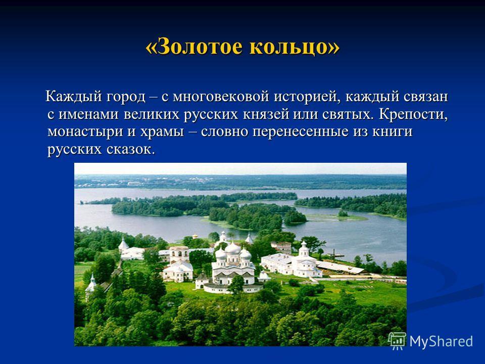 «Золотое кольцо» Каждый город – с многовековой историей, каждый связан с именами великих русских князей или святых. Крепости, монастыри и храмы – словно перенесенные из книги русских сказок. Каждый город – с многовековой историей, каждый связан с име