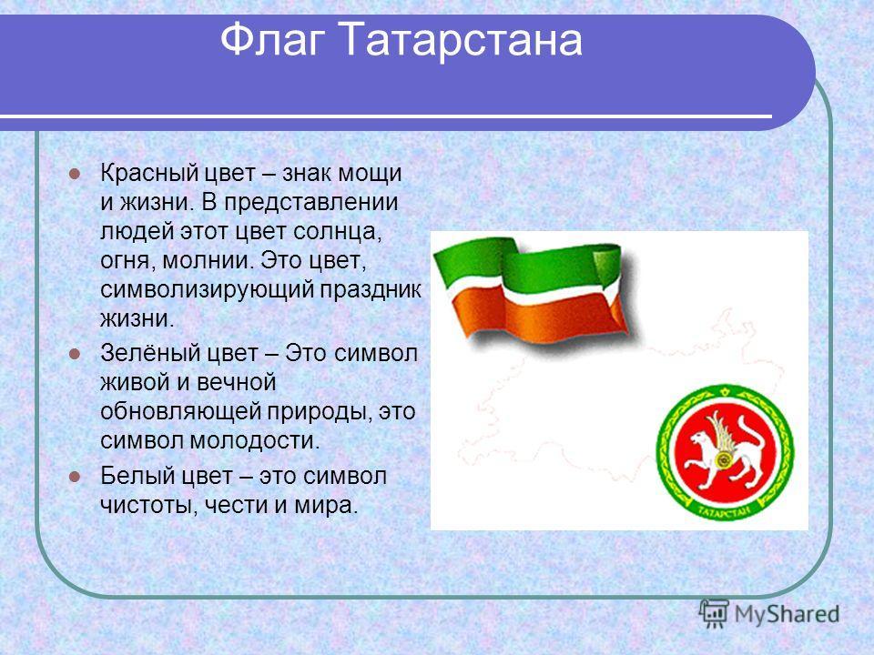 Флаг Татарстана Красный цвет – знак мощи и жизни. В представлении людей этот цвет солнца, огня, молнии. Это цвет, символизирующий праздник жизни. Зелёный цвет – Это символ живой и вечной обновляющей природы, это символ молодости. Белый цвет – это сим