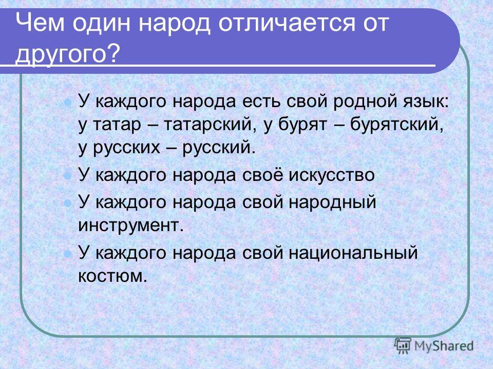 Чем один народ отличается от другого? У каждого народа есть свой родной язык: у татар – татарский, у бурят – бурятский, у русских – русский. У каждого народа своё искусство У каждого народа свой народный инструмент. У каждого народа свой национальный